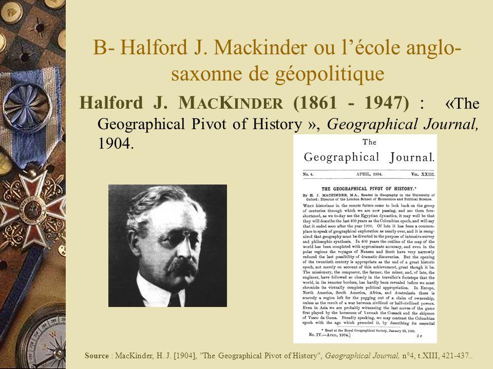 B- Halford J. Mackinder ou lécole anglo- saxonne de géopolitique Halford J. M AC K INDER (1861 - 1947) : « The Geographical Pivot of History », Geogra