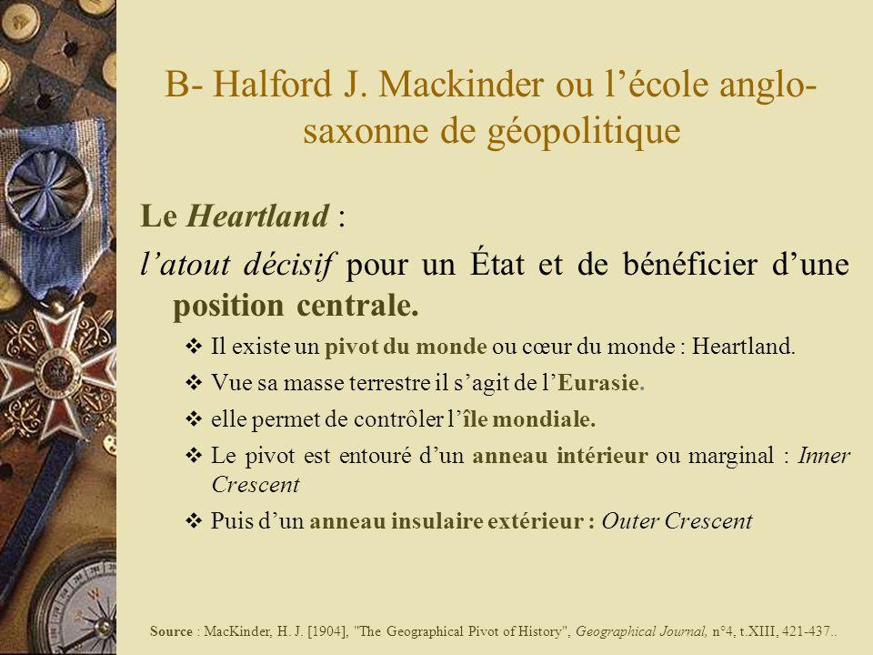 B- Halford J. Mackinder ou lécole anglo- saxonne de géopolitique Le Heartland : latout décisif pour un État et de bénéficier dune position centrale. I
