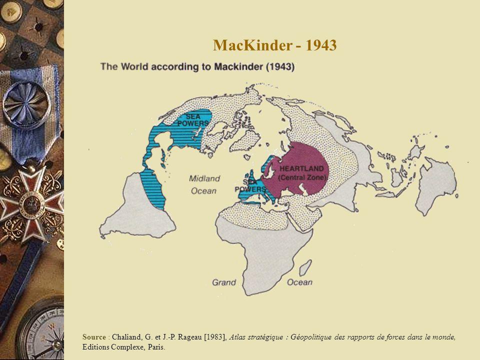 MacKinder - 1943 Source : Chaliand, G. et J.-P. Rageau [1983], Atlas stratégique : Géopolitique des rapports de forces dans le monde, Editions Complex