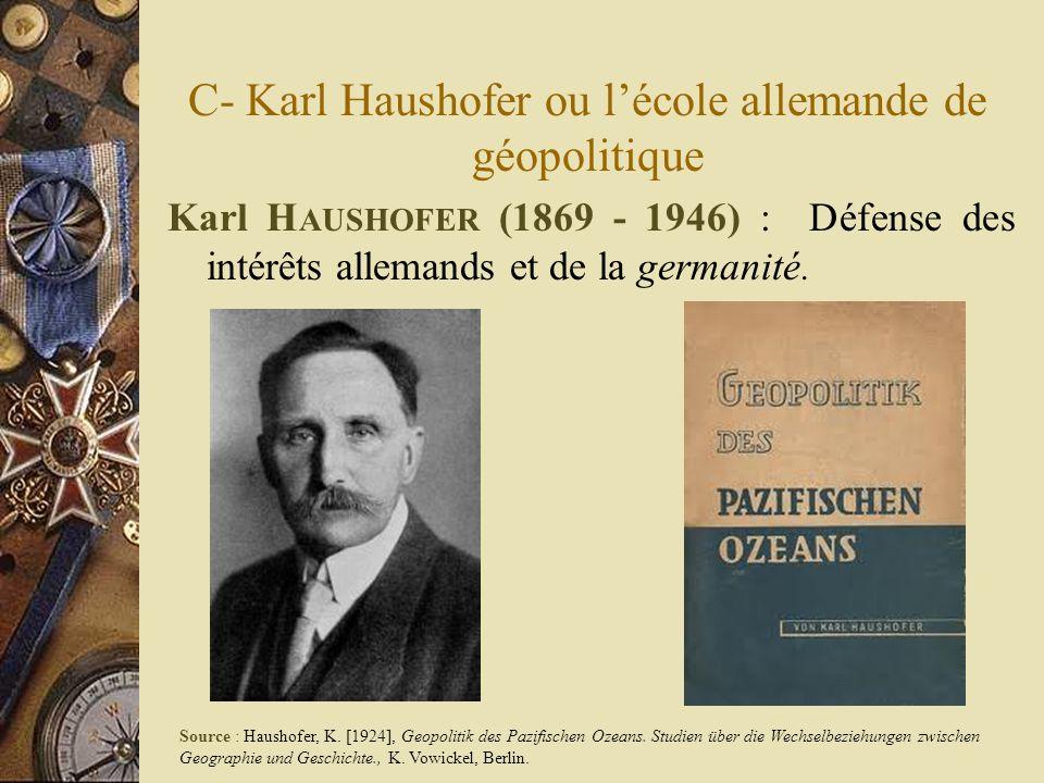 C- Karl Haushofer ou lécole allemande de géopolitique Karl H AUSHOFER (1869 - 1946) : Défense des intérêts allemands et de la germanité. Source : Haus
