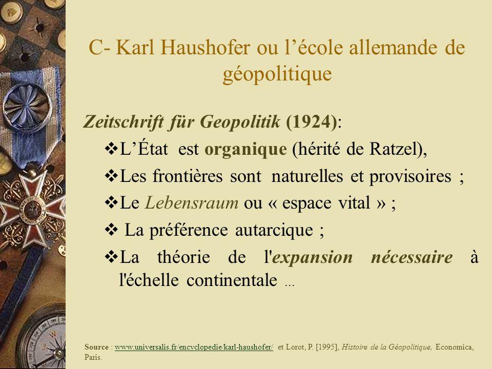 C- Karl Haushofer ou lécole allemande de géopolitique Zeitschrift für Geopolitik (1924): LÉtat est organique (hérité de Ratzel), Les frontières sont n