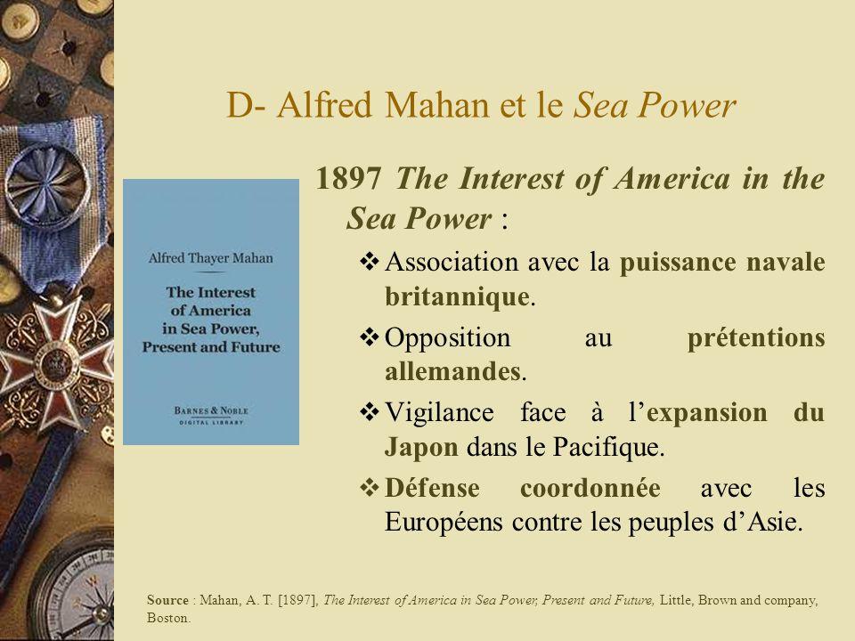 D- Alfred Mahan et le Sea Power 1897 The Interest of America in the Sea Power : Association avec la puissance navale britannique. Opposition au préten