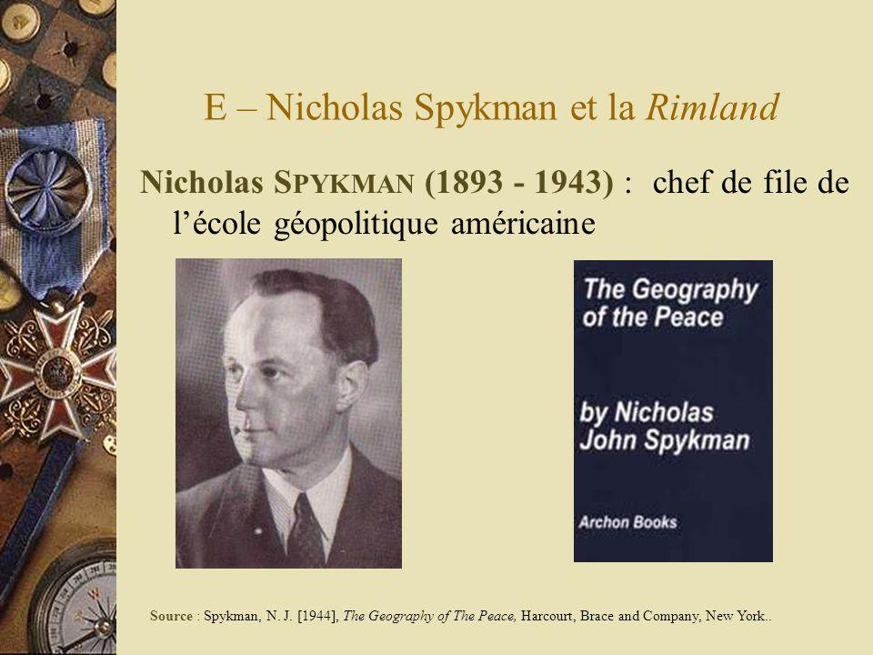 E – Nicholas Spykman et la Rimland Nicholas S PYKMAN (1893 - 1943) : chef de file de lécole géopolitique américaine Source : Spykman, N. J. [1944], Th