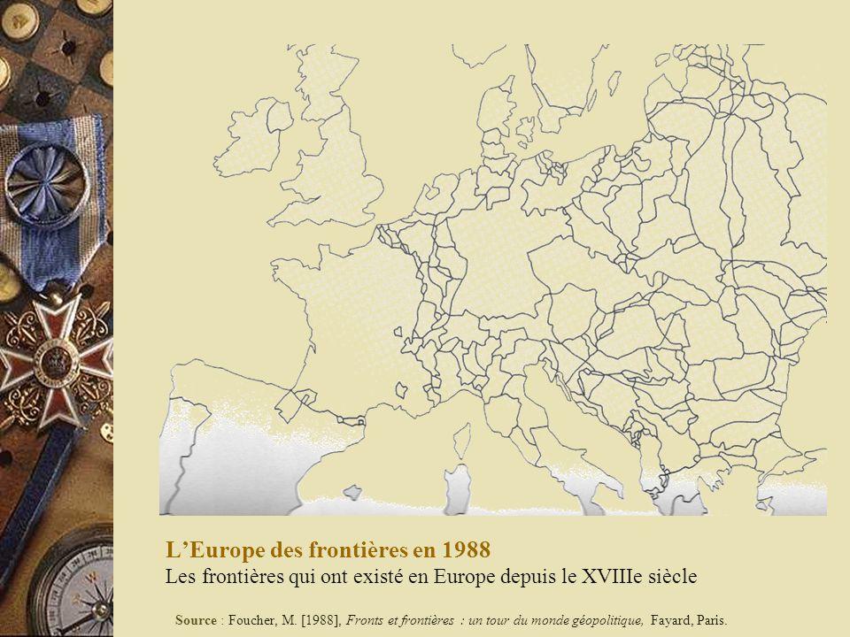 LEurope des frontières en 1988 Les frontières qui ont existé en Europe depuis le XVIIIe siècle Source : Foucher, M. [1988], Fronts et frontières : un