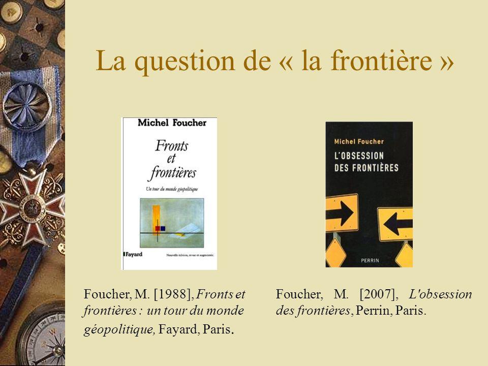 La question de « la frontière » Foucher, M. [2007], L'obsession des frontières, Perrin, Paris. Foucher, M. [1988], Fronts et frontières : un tour du m