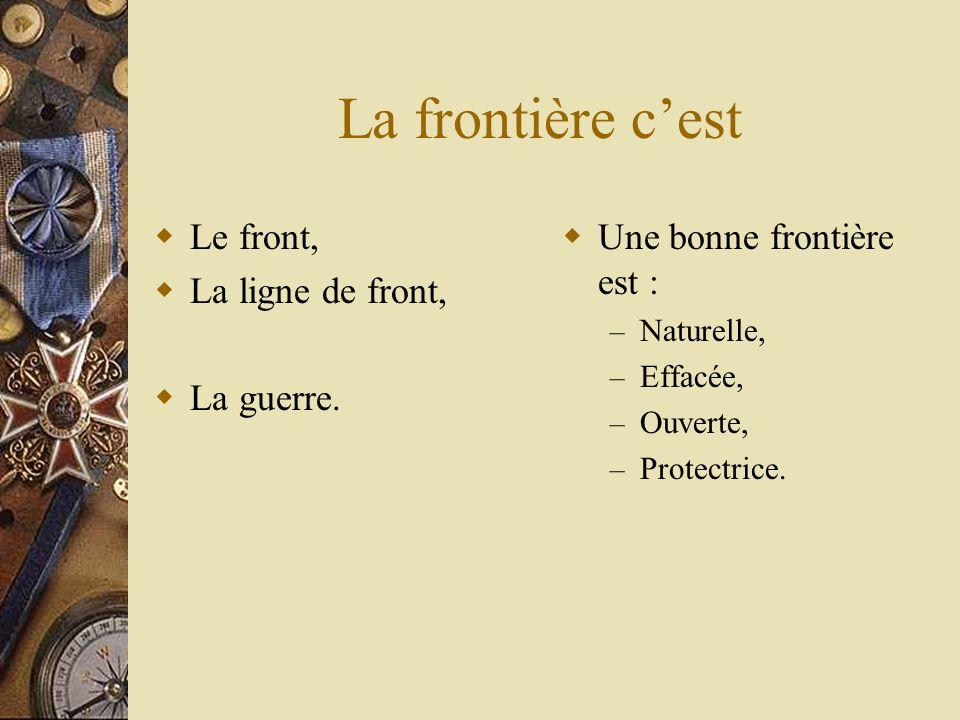 La frontière cest Le front, La ligne de front, La guerre. Une bonne frontière est : – Naturelle, – Effacée, – Ouverte, – Protectrice.