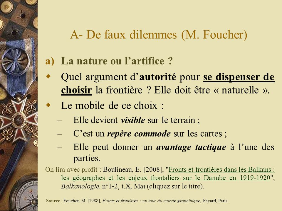 A- De faux dilemmes (M. Foucher) a)La nature ou lartifice ? Quel argument dautorité pour se dispenser de choisir la frontière ? Elle doit être « natur