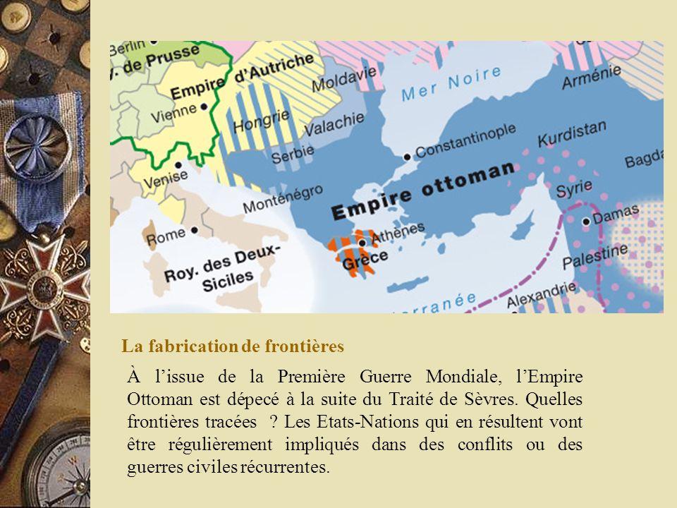 La fabrication de frontières À lissue de la Première Guerre Mondiale, lEmpire Ottoman est dépecé à la suite du Traité de Sèvres. Quelles frontières tr