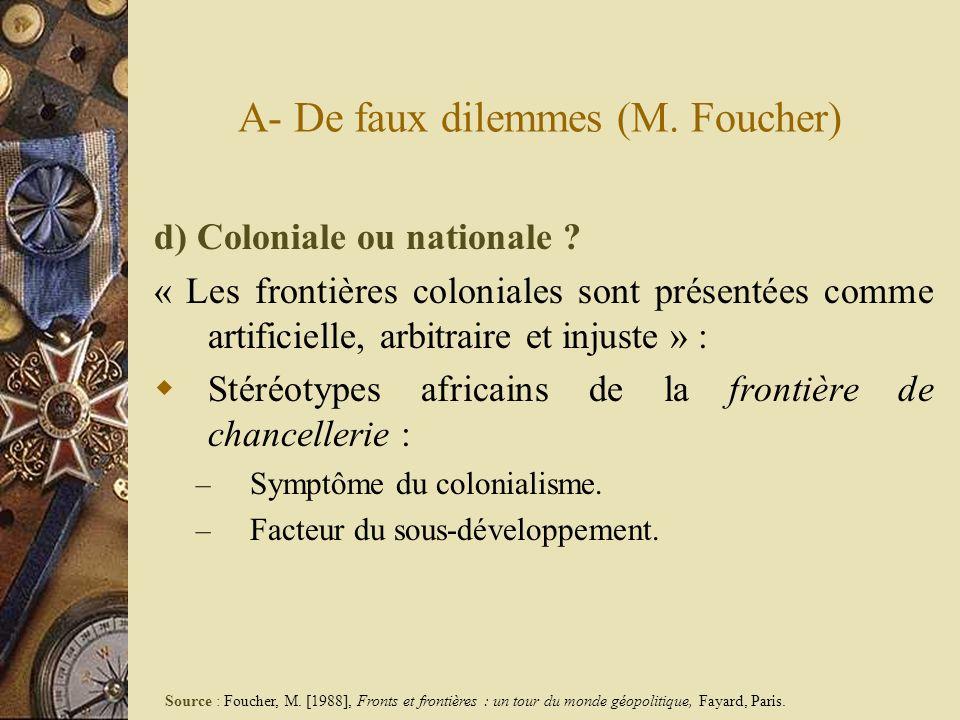 A- De faux dilemmes (M. Foucher) d) Coloniale ou nationale ? « Les frontières coloniales sont présentées comme artificielle, arbitraire et injuste » :