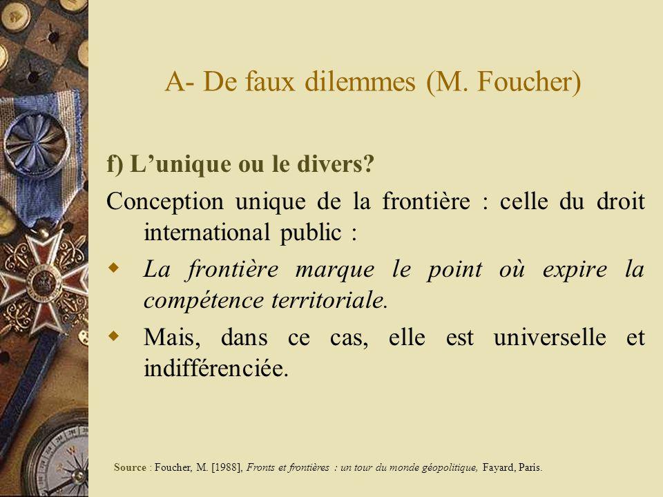 A- De faux dilemmes (M. Foucher) f) Lunique ou le divers? Conception unique de la frontière : celle du droit international public : La frontière marqu