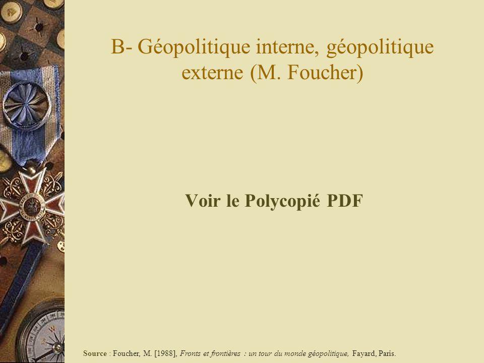 B- Géopolitique interne, géopolitique externe (M. Foucher) Voir le Polycopié PDF Source : Foucher, M. [1988], Fronts et frontières : un tour du monde