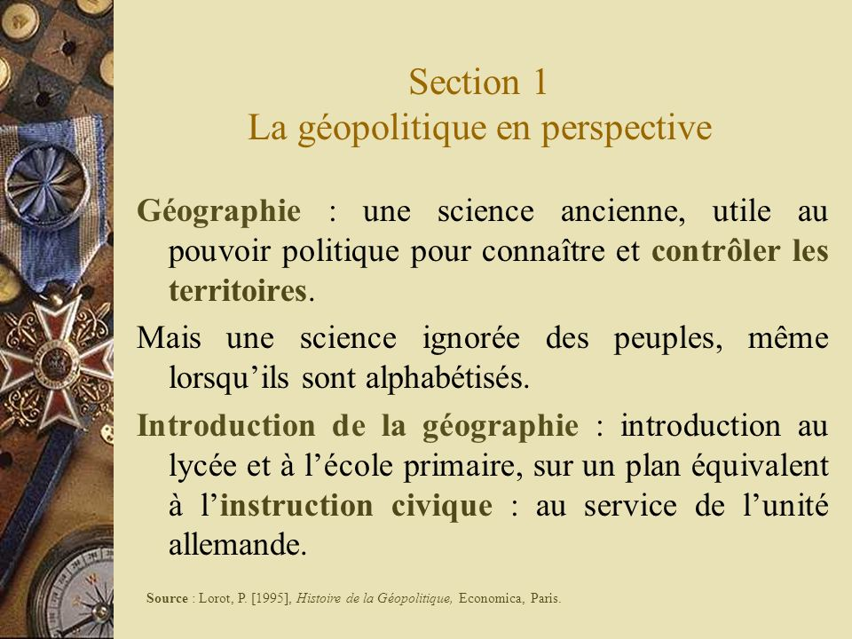 Section 1 La géopolitique en perspective Géographie : une science ancienne, utile au pouvoir politique pour connaître et contrôler les territoires. Ma