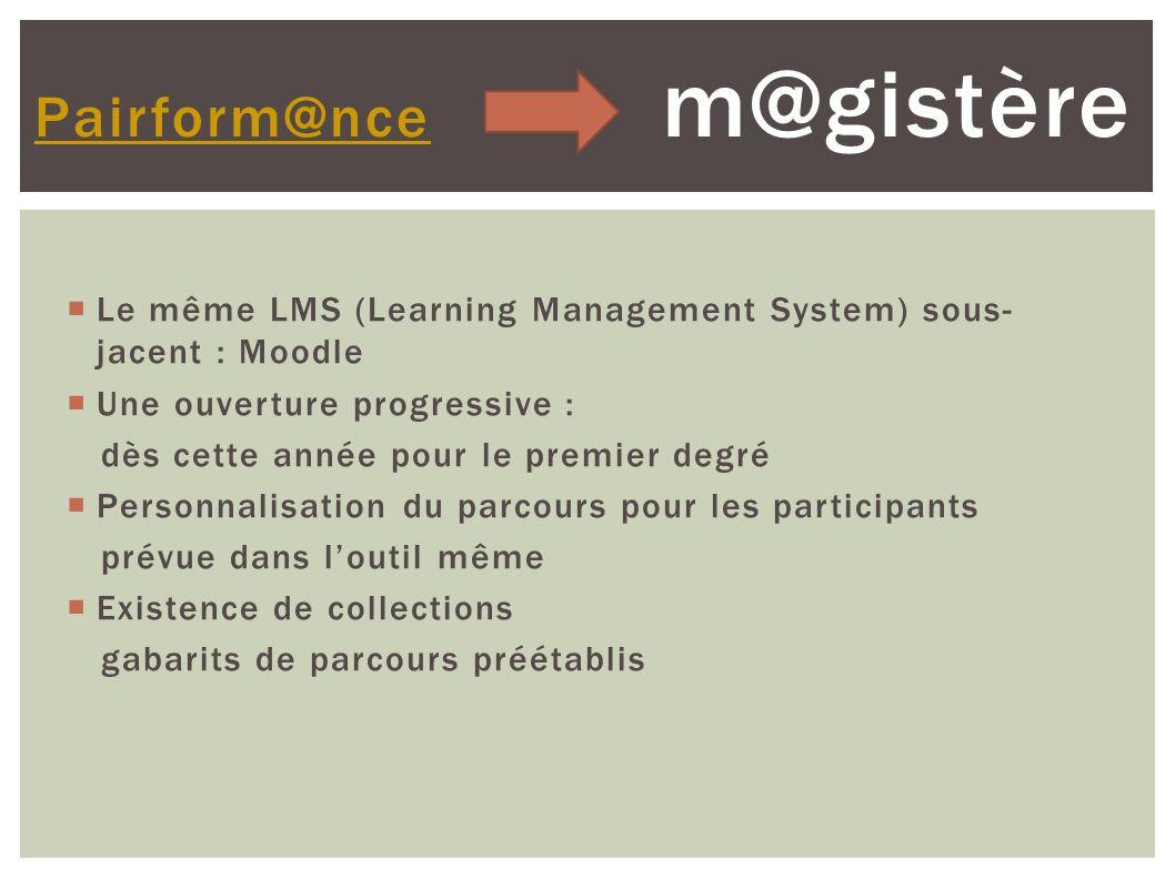 Le même LMS (Learning Management System) sous- jacent : Moodle Une ouverture progressive : dès cette année pour le premier degré Personnalisation du parcours pour les participants prévue dans loutil même Existence de collections gabarits de parcours préétablis Pairform@nce Pairform@nce m@gistère