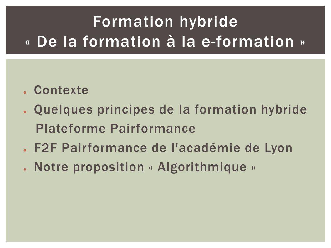 Contexte Quelques principes de la formation hybride Plateforme Pairformance F2F Pairformance de l académie de Lyon Notre proposition « Algorithmique » Formation hybride « De la formation à la e-formation »
