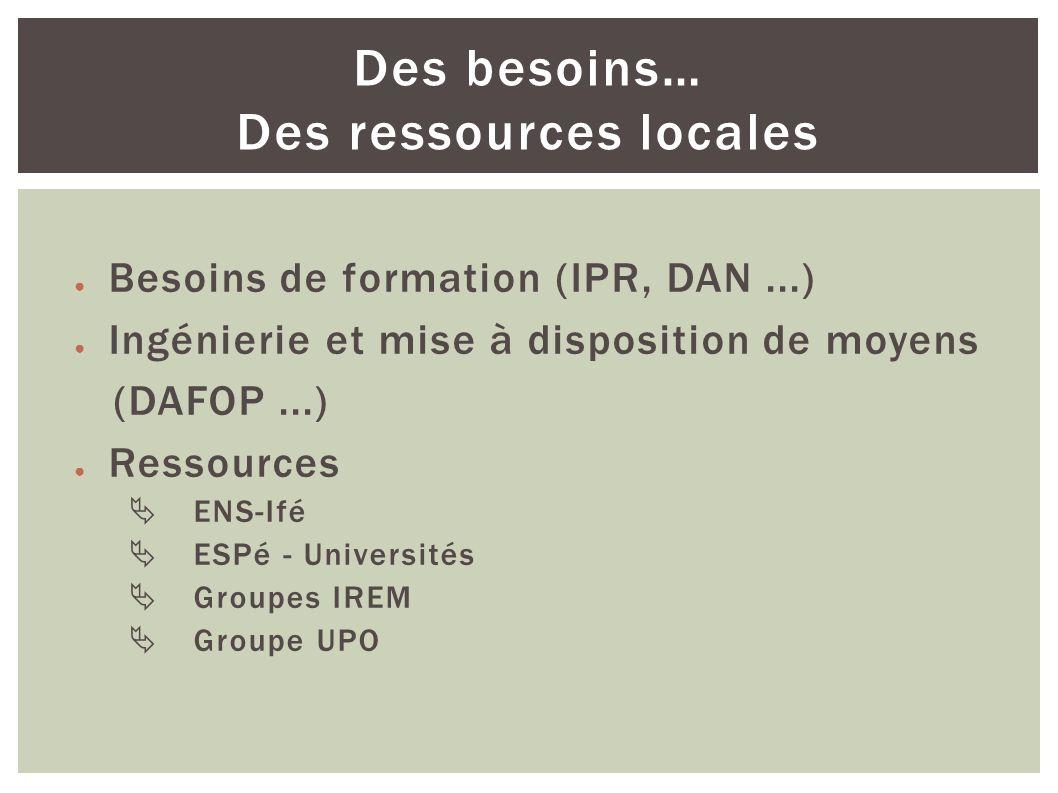Besoins de formation (IPR, DAN...) Ingénierie et mise à disposition de moyens (DAFOP...) Ressources ENS-Ifé ESPé - Universités Groupes IREM Groupe UPO Des besoins… Des ressources locales