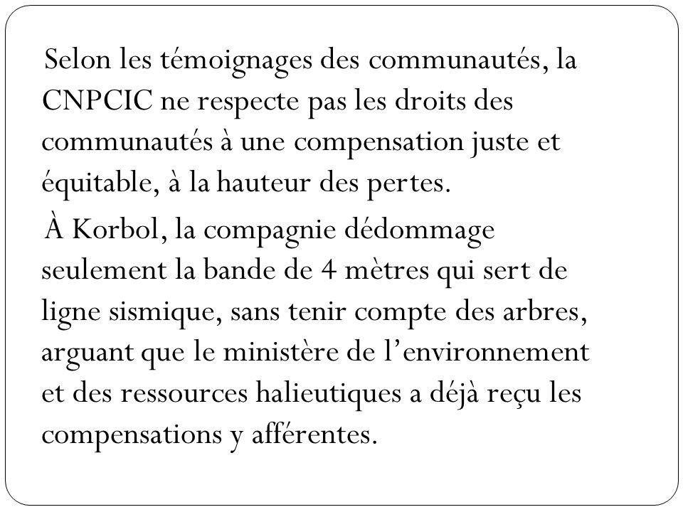 Selon les témoignages des communautés, la CNPCIC ne respecte pas les droits des communautés à une compensation juste et équitable, à la hauteur des pertes.