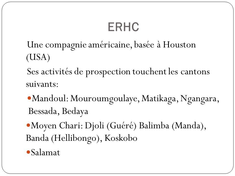 ERHC Une compagnie américaine, basée à Houston (USA) Ses activités de prospection touchent les cantons suivants: Mandoul: Mouroumgoulaye, Matikaga, Ngangara, Bessada, Bedaya Moyen Chari: Djoli (Guéré) Balimba (Manda), Banda (Hellibongo), Koskobo Salamat