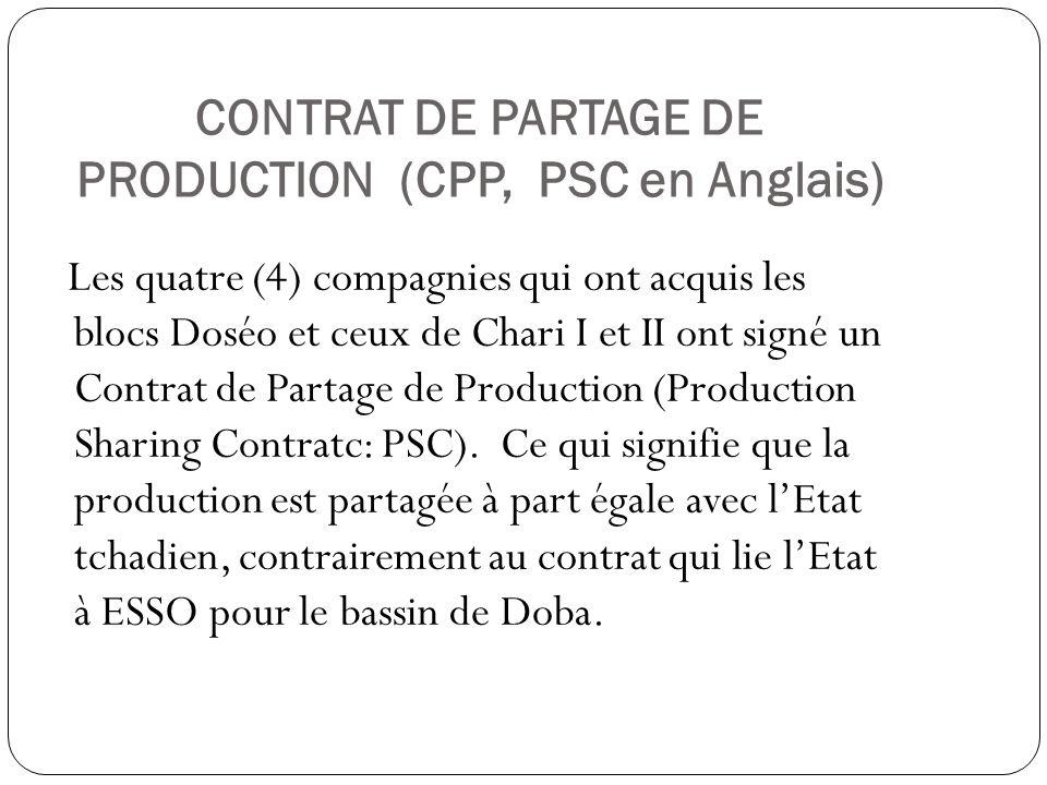 CONTRAT DE PARTAGE DE PRODUCTION (CPP, PSC en Anglais) Les quatre (4) compagnies qui ont acquis les blocs Doséo et ceux de Chari I et II ont signé un Contrat de Partage de Production (Production Sharing Contratc: PSC).