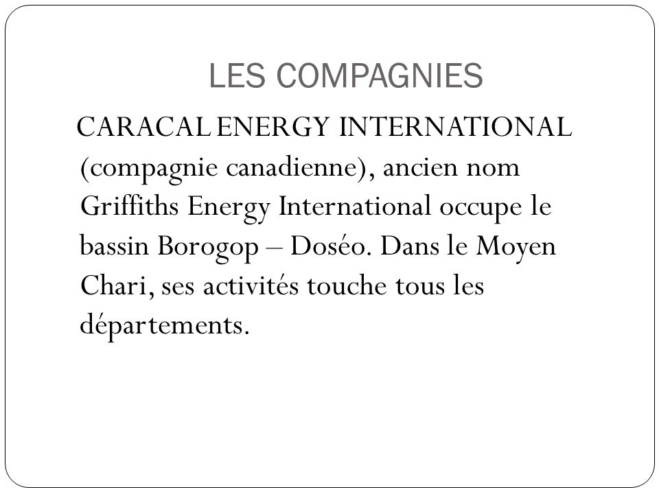 LES COMPAGNIES CARACAL ENERGY INTERNATIONAL (compagnie canadienne), ancien nom Griffiths Energy International occupe le bassin Borogop – Doséo. Dans l