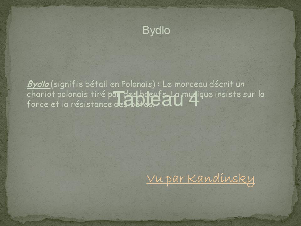 Tableau 4 Bydlo Bydlo (signifie bétail en Polonais) : Le morceau décrit un chariot polonais tiré par des boeufs. La musique insiste sur la force et la