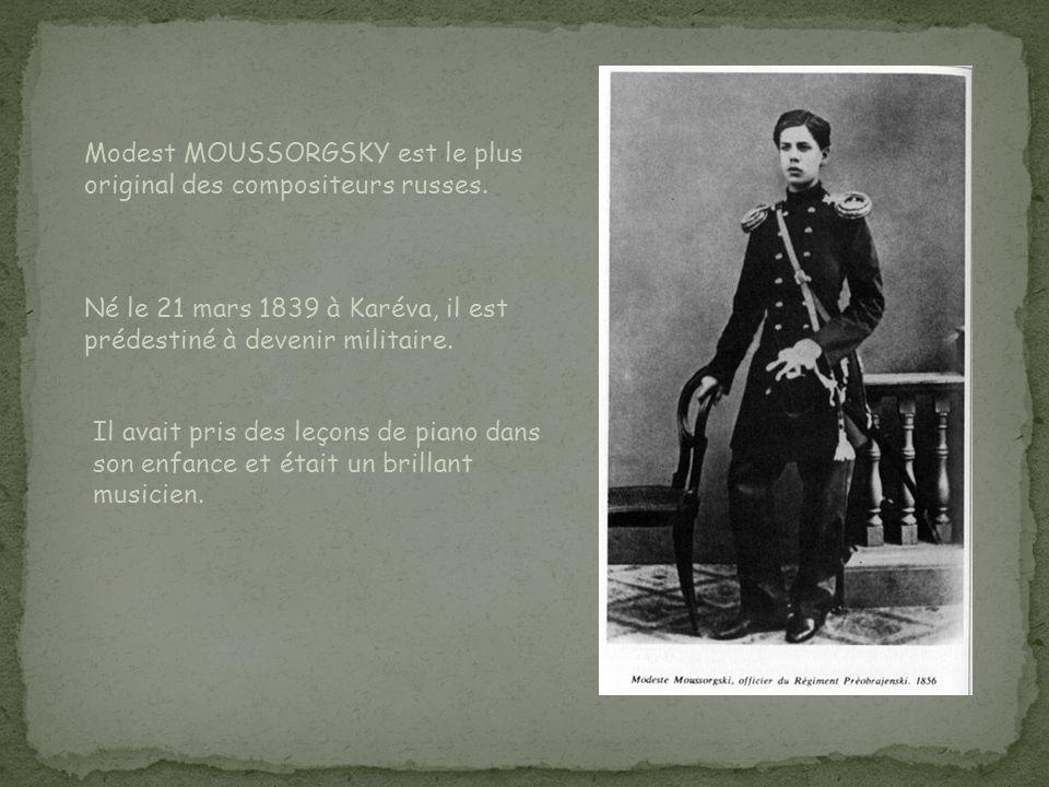 Modest MOUSSORGSKY est le plus original des compositeurs russes. Né le 21 mars 1839 à Karéva, il est prédestiné à devenir militaire. Il avait pris des