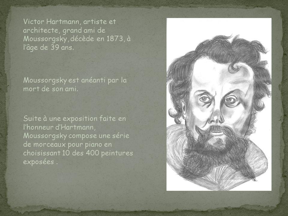 Victor Hartmann, artiste et architecte, grand ami de Moussorgsky, décède en 1873, à lâge de 39 ans. Moussorgsky est anéanti par la mort de son ami. Su