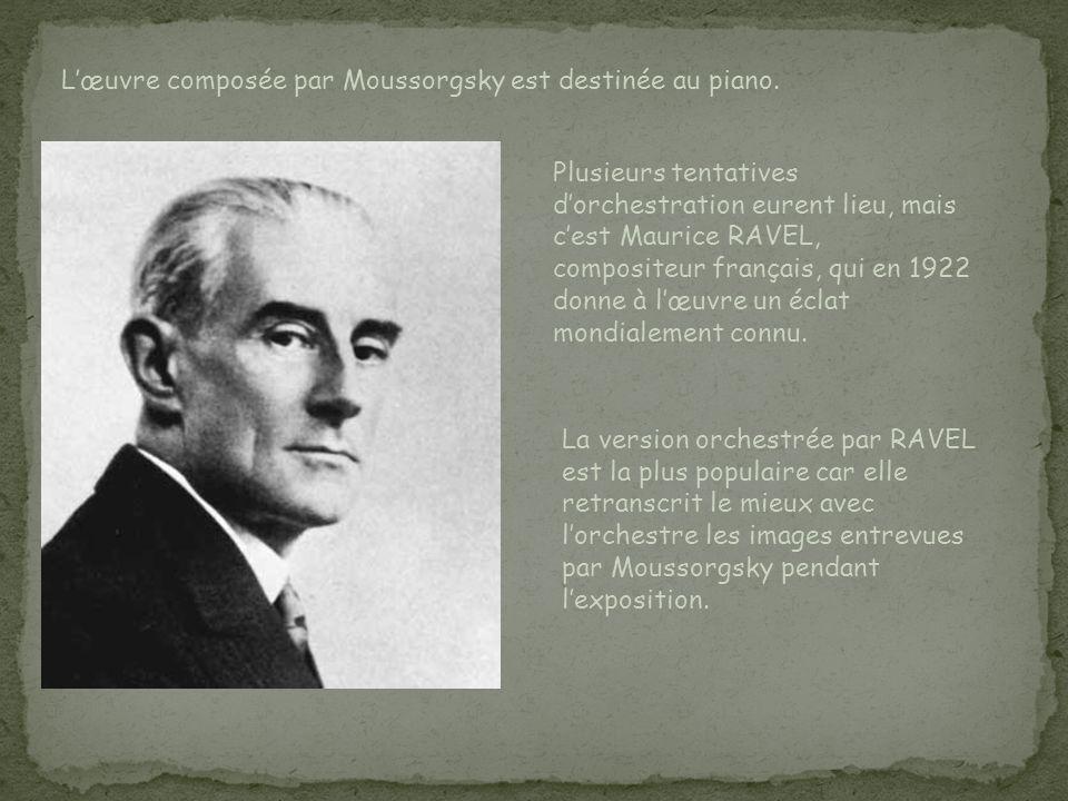 Lœuvre composée par Moussorgsky est destinée au piano. Plusieurs tentatives dorchestration eurent lieu, mais cest Maurice RAVEL, compositeur français,