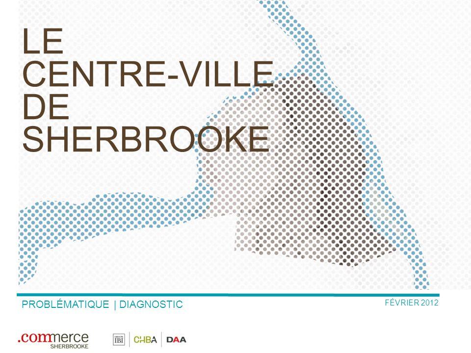FÉVRIER 2012 LE CENTRE-VILLE DE SHERBROOKE PROBLÉMATIQUE | DIAGNOSTIC