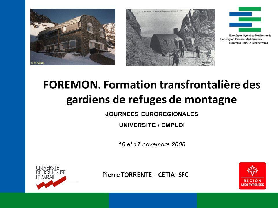 FOREMON. Formation transfrontalière des gardiens de refuges de montagne JOURNEES EUROREGIONALES UNIVERSITE / EMPLOI 16 et 17 novembre 2006 Pierre TORR