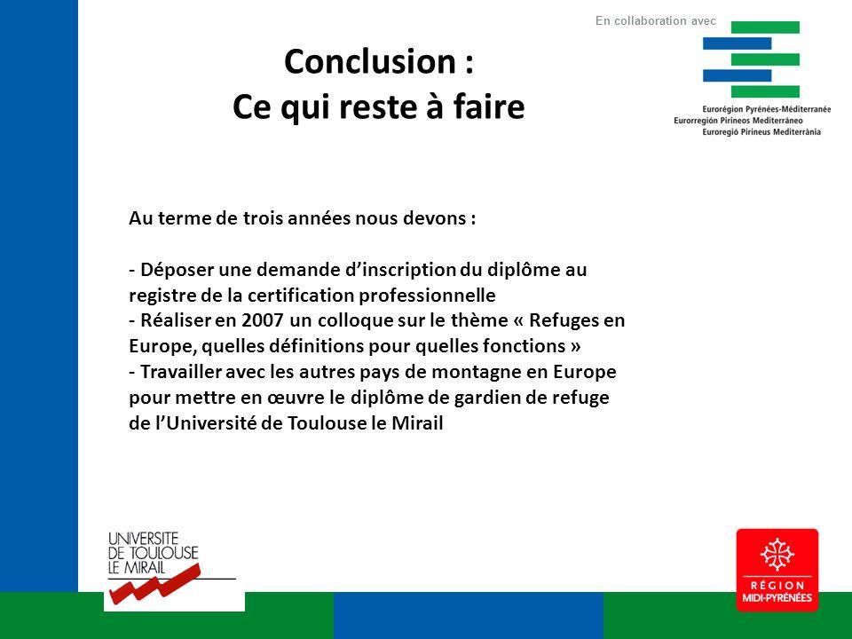 Conclusion : Ce qui reste à faire Au terme de trois années nous devons : - Déposer une demande dinscription du diplôme au registre de la certification professionnelle - Réaliser en 2007 un colloque sur le thème « Refuges en Europe, quelles définitions pour quelles fonctions » - Travailler avec les autres pays de montagne en Europe pour mettre en œuvre le diplôme de gardien de refuge de lUniversité de Toulouse le Mirail En collaboration avec