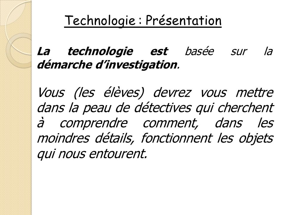 Technologie : Présentation La technologie est basée sur la démarche dinvestigation. Vous (les élèves) devrez vous mettre dans la peau de détectives qu