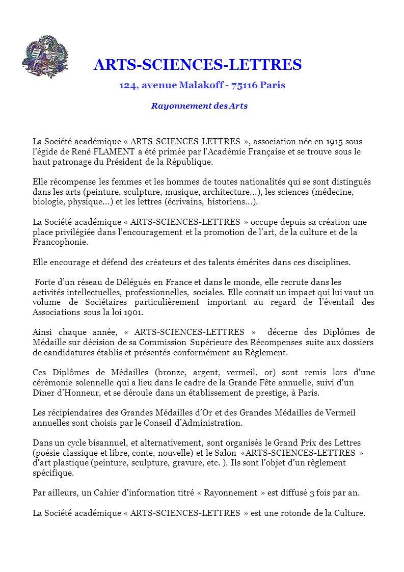 ARTS-SCIENCES-LETTRES 124, avenue Malakoff - 75116 Paris Rayonnement des Arts La Société académique « ARTS-SCIENCES-LETTRES », association née en 1915 sous légide de René FLAMENT a été primée par l Académie Française et se trouve sous le haut patronage du Président de la République.