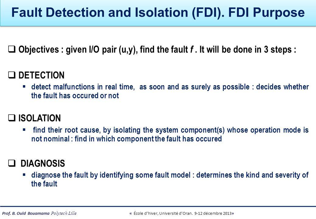 Prof. B. Ould Bouamama Polytech Lille « École dhiver, Université dOran. 9-12 décembre 2013» Fault Detection and Isolation (FDI). FDI Purpose Objective