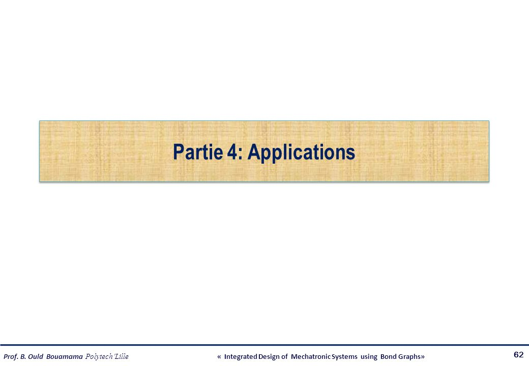 Prof. B. Ould Bouamama PolytechLille « Integrated Design of Mechatronic Systems using Bond Graphs» Partie 4: Applications 62
