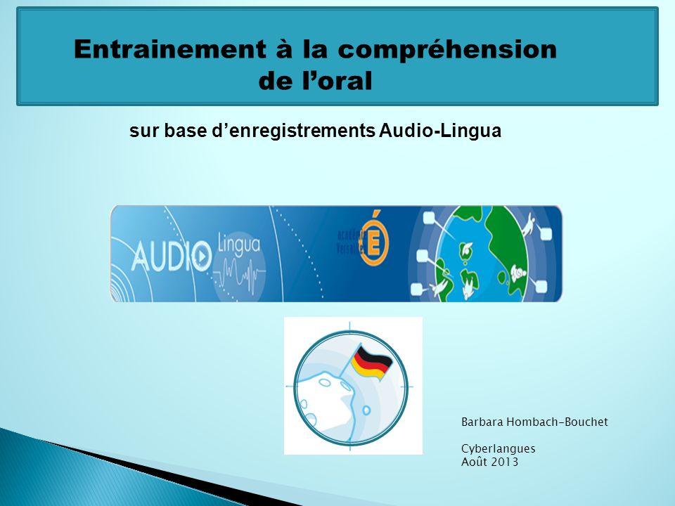 Entrainement à la compréhension de loral sur base denregistrements Audio-Lingua Barbara Hombach-Bouchet Cyberlangues Août 2013