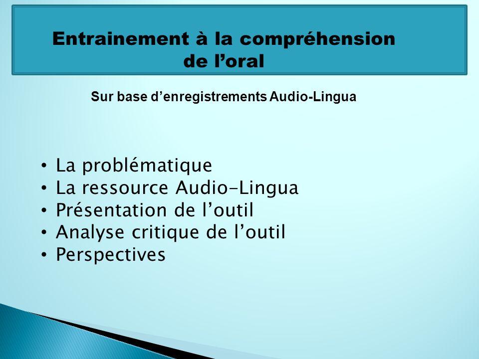 La problématique La ressource Audio-Lingua Présentation de loutil Analyse critique de loutil Perspectives Entrainement à la compréhension de loral Sur base denregistrements Audio-Lingua