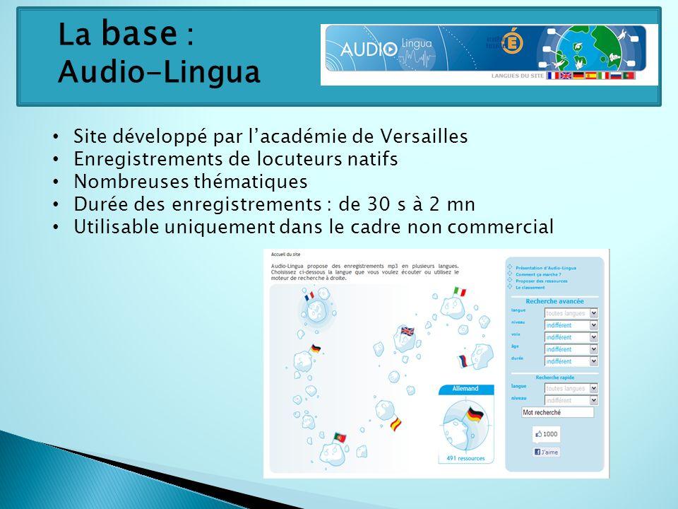 La base : Audio-Lingua Site développé par lacadémie de Versailles Enregistrements de locuteurs natifs Nombreuses thématiques Durée des enregistrements : de 30 s à 2 mn Utilisable uniquement dans le cadre non commercial