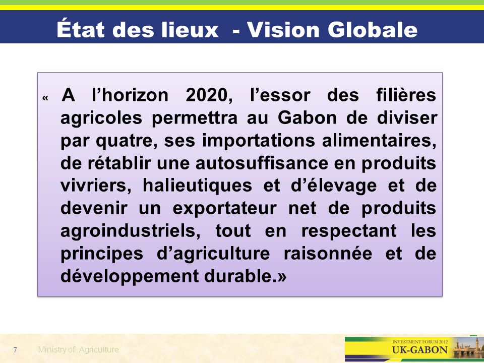 7 Ministry of Agriculture « A lhorizon 2020, lessor des filières agricoles permettra au Gabon de diviser par quatre, ses importations alimentaires, de