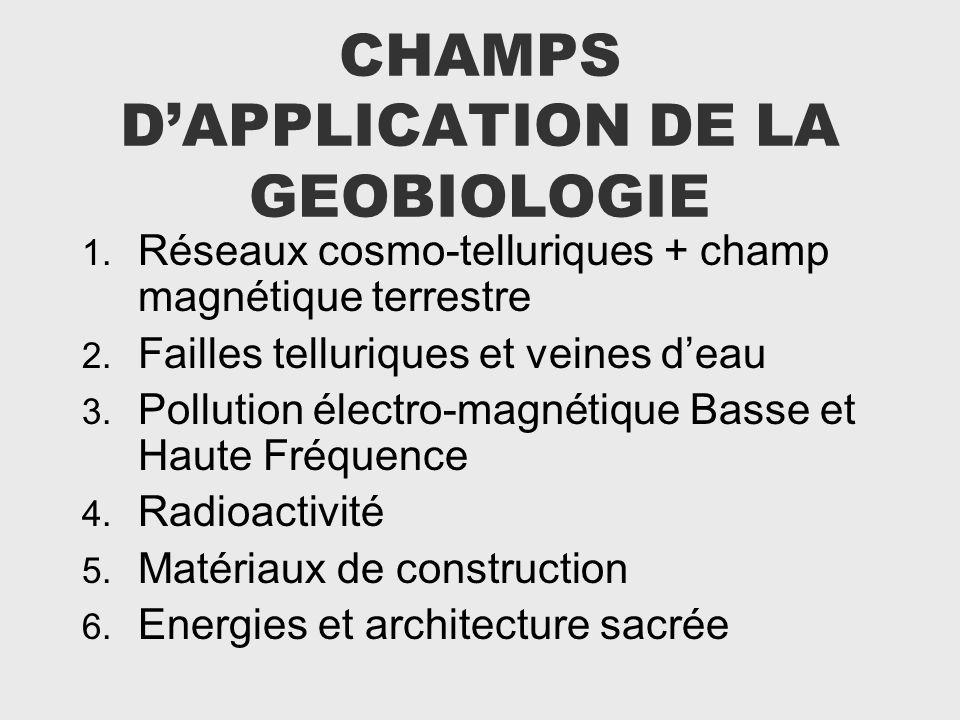 CHAMPS DAPPLICATION DE LA GEOBIOLOGIE 1. Réseaux cosmo-telluriques + champ magnétique terrestre 2. Failles telluriques et veines deau 3. Pollution éle