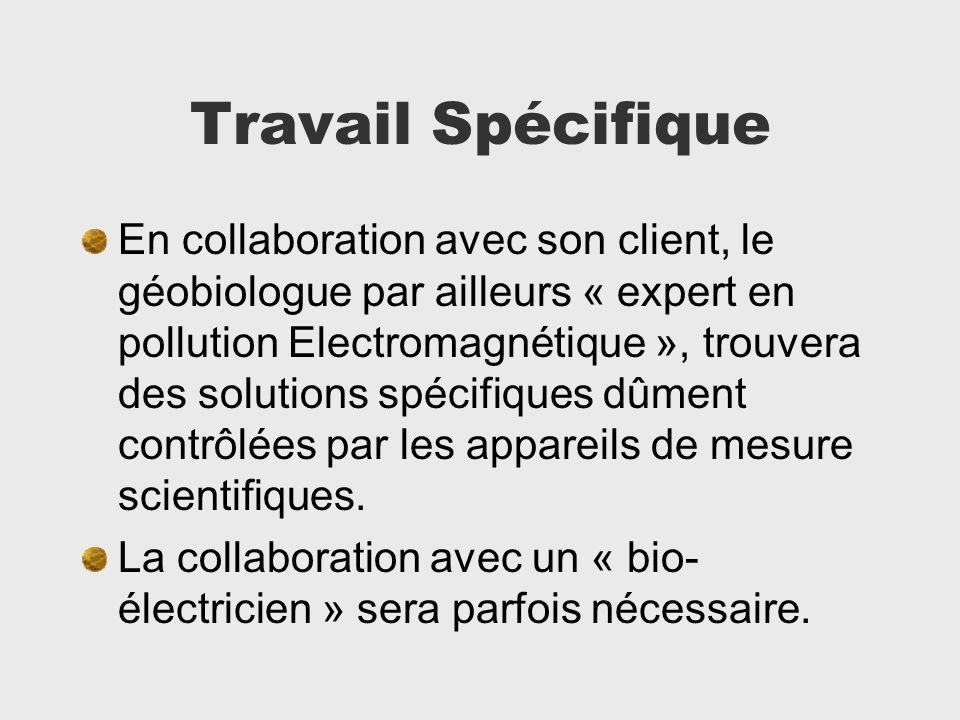 Travail Spécifique En collaboration avec son client, le géobiologue par ailleurs « expert en pollution Electromagnétique », trouvera des solutions spé