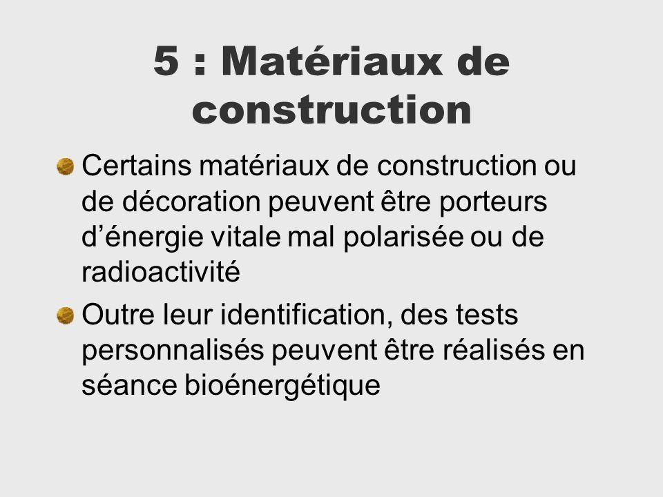 5 : Matériaux de construction Certains matériaux de construction ou de décoration peuvent être porteurs dénergie vitale mal polarisée ou de radioactiv