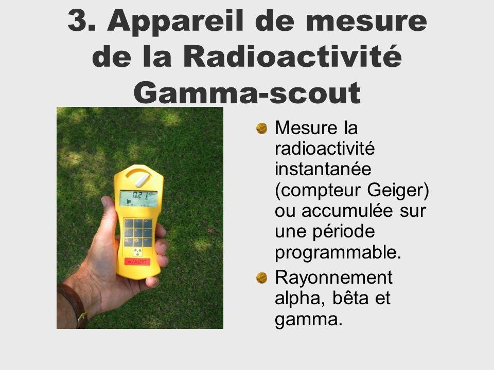 3. Appareil de mesure de la Radioactivité Gamma-scout Mesure la radioactivité instantanée (compteur Geiger) ou accumulée sur une période programmable.