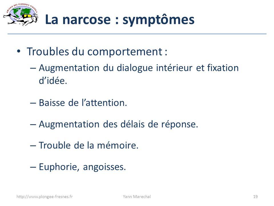 La narcose : symptômes Troubles du comportement : – Augmentation du dialogue intérieur et fixation didée. – Baisse de lattention. – Augmentation des d