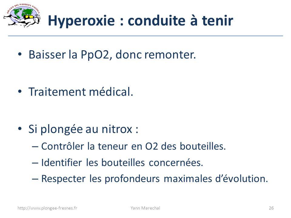 Hyperoxie : conduite à tenir Baisser la PpO2, donc remonter. Traitement médical. Si plongée au nitrox : – Contrôler la teneur en O2 des bouteilles. –