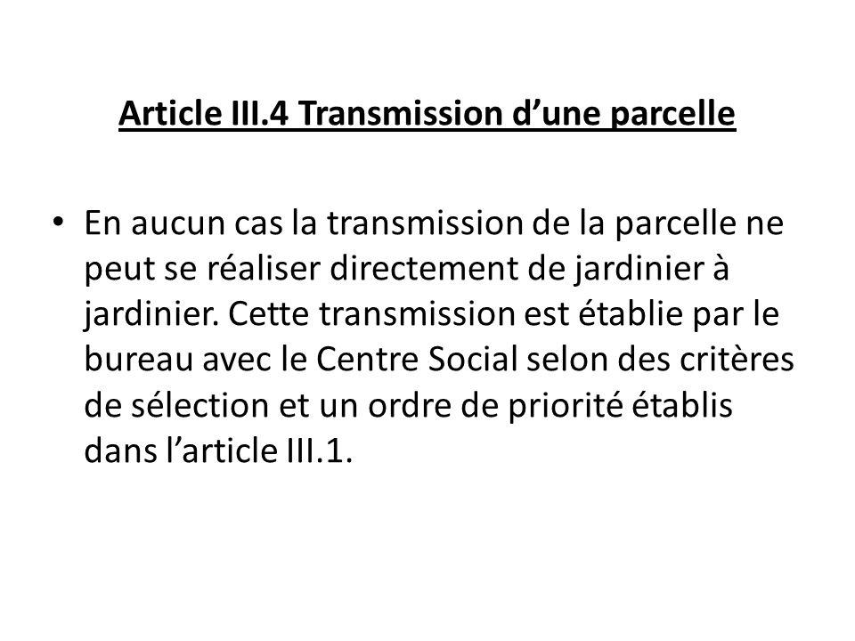 Article III.4 Transmission dune parcelle En aucun cas la transmission de la parcelle ne peut se réaliser directement de jardinier à jardinier. Cette t