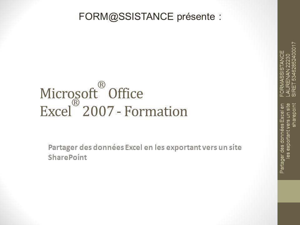 Microsoft ® Office Excel ® 2007 - Formation Partager des données Excel en les exportant vers un site SharePoint FORM@SSISTANCE présente : FORMASSISTANCE LAURENAN 22230 SIRET 53462852400017 Partager des données Excel en les exportant vers un site sharepoint