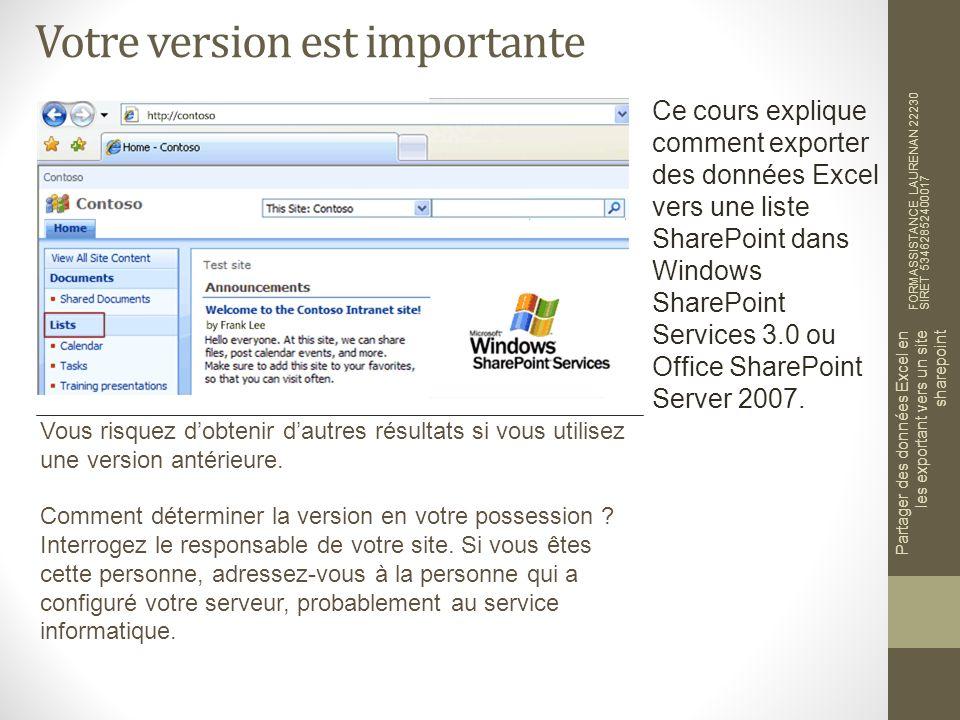 Votre version est importante FORMASSISTANCE LAURENAN 22230 SIRET 53462852400017 Partager des données Excel en les exportant vers un site sharepoint Ce cours explique comment exporter des données Excel vers une liste SharePoint dans Windows SharePoint Services 3.0 ou Office SharePoint Server 2007.