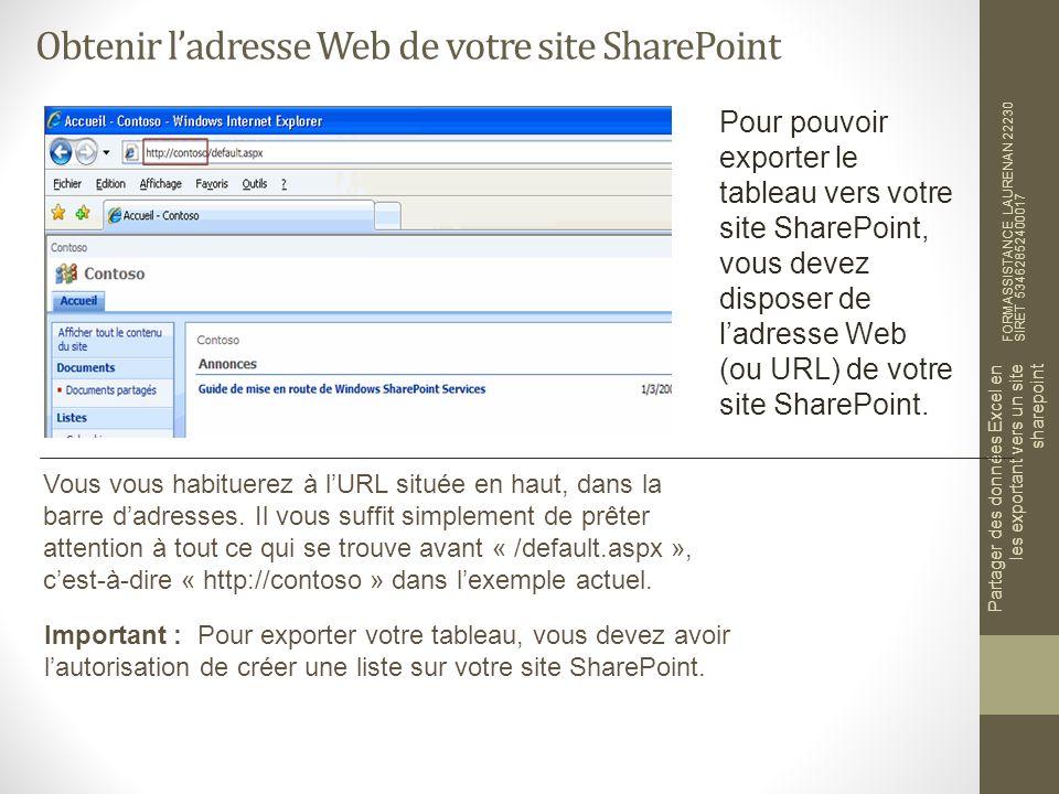 Obtenir ladresse Web de votre site SharePoint FORMASSISTANCE LAURENAN 22230 SIRET 53462852400017 Partager des données Excel en les exportant vers un site sharepoint Pour pouvoir exporter le tableau vers votre site SharePoint, vous devez disposer de ladresse Web (ou URL) de votre site SharePoint.
