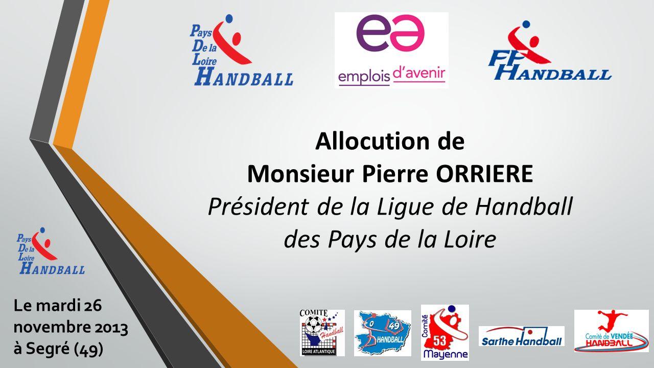 Allocution de Monsieur Pierre ORRIERE Président de la Ligue de Handball des Pays de la Loire Le mardi 26 novembre 2013 à Segré (49)
