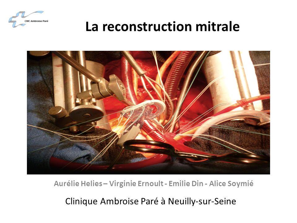 La reconstruction mitrale Aurélie Helies – Virginie Ernoult - Emilie Din - Alice Soymié Clinique Ambroise Paré à Neuilly-sur-Seine